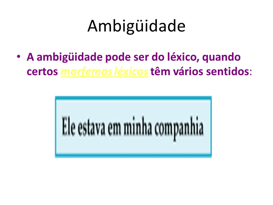 Ambigüidade A ambigüidade pode ser do léxico, quando certos morfemas léxicos têm vários sentidos: