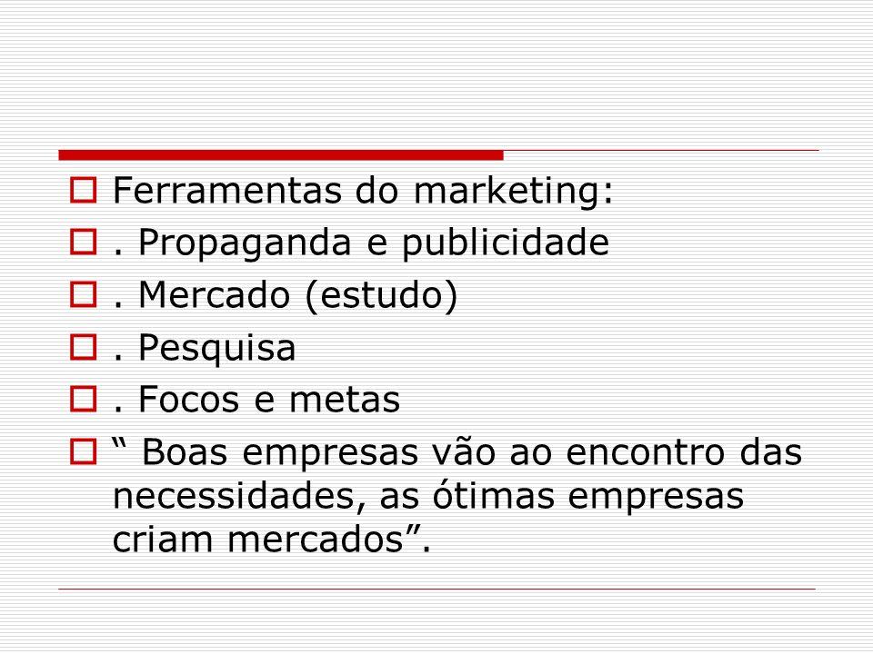 Ferramentas do marketing:. Propaganda e publicidade. Mercado (estudo). Pesquisa. Focos e metas Boas empresas vão ao encontro das necessidades, as ótim