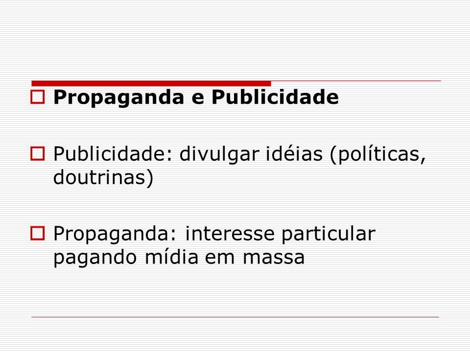 Propaganda e Publicidade Publicidade: divulgar idéias (políticas, doutrinas) Propaganda: interesse particular pagando mídia em massa
