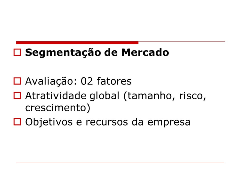 Segmentação de Mercado Avaliação: 02 fatores Atratividade global (tamanho, risco, crescimento) Objetivos e recursos da empresa