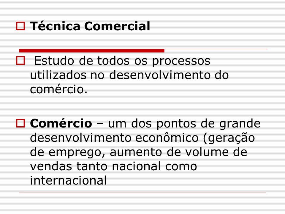Técnica Comercial Estudo de todos os processos utilizados no desenvolvimento do comércio. Comércio – um dos pontos de grande desenvolvimento econômico