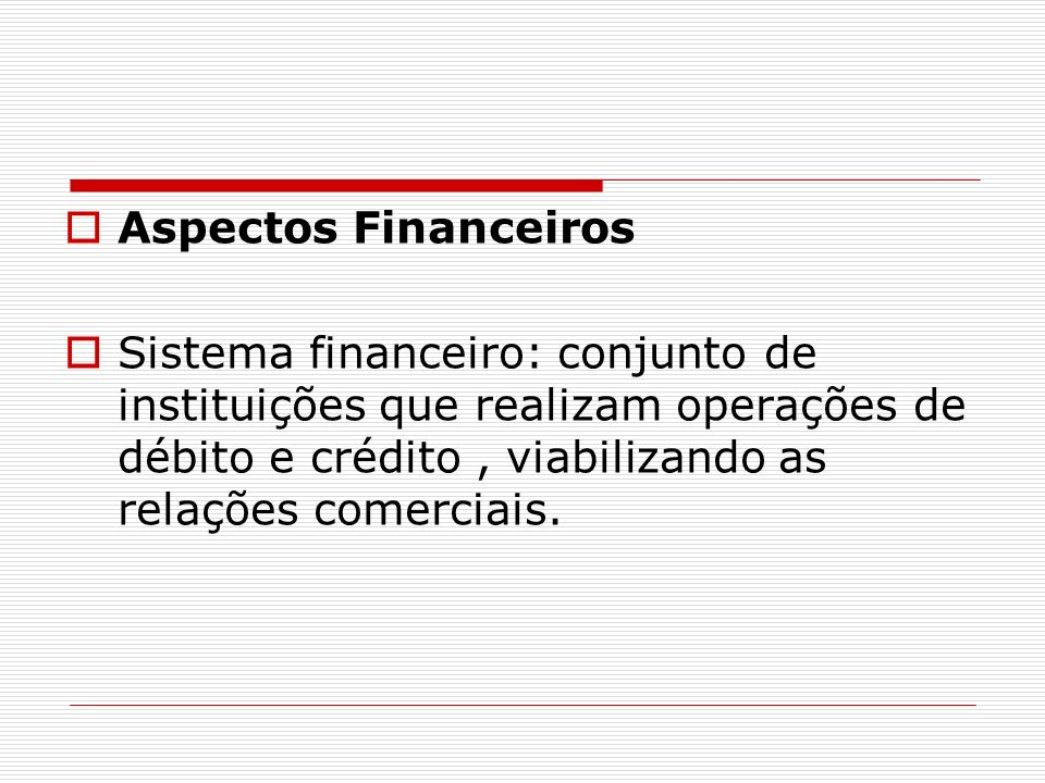 Aspectos Financeiros Sistema financeiro: conjunto de instituições que realizam operações de débito e crédito, viabilizando as relações comerciais.