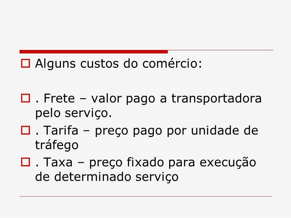 Alguns custos do comércio:. Frete – valor pago a transportadora pelo serviço.. Tarifa – preço pago por unidade de tráfego. Taxa – preço fixado para ex