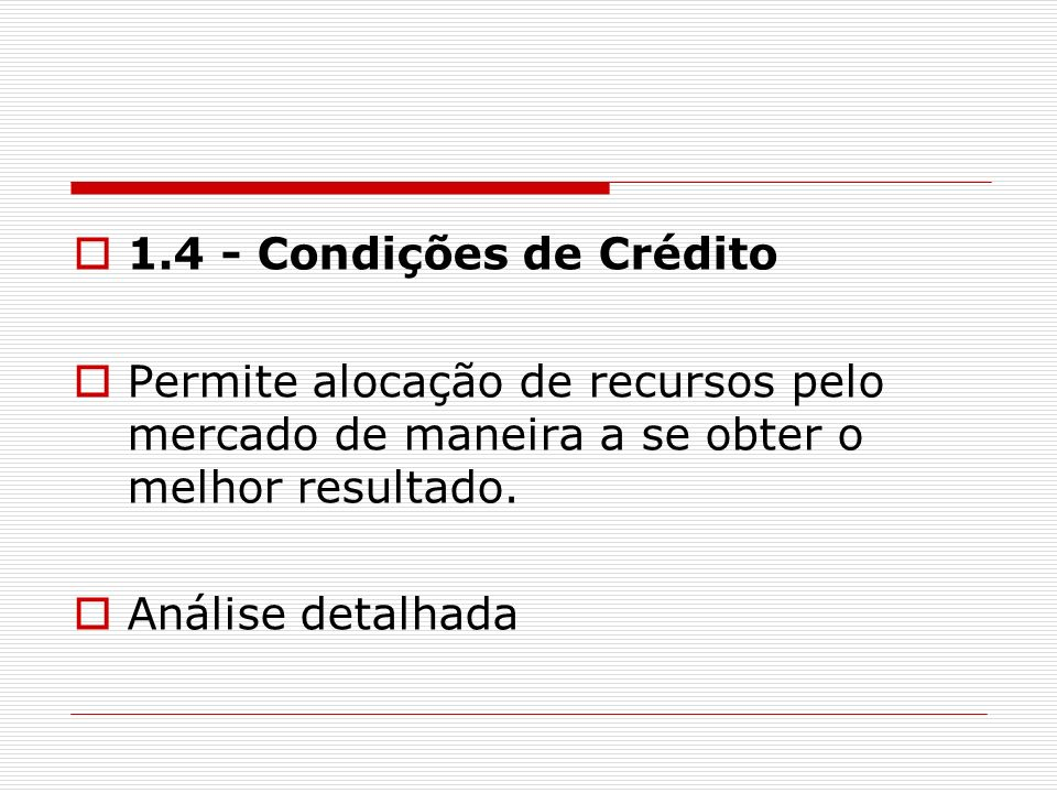 1.4 - Condições de Crédito Permite alocação de recursos pelo mercado de maneira a se obter o melhor resultado. Análise detalhada