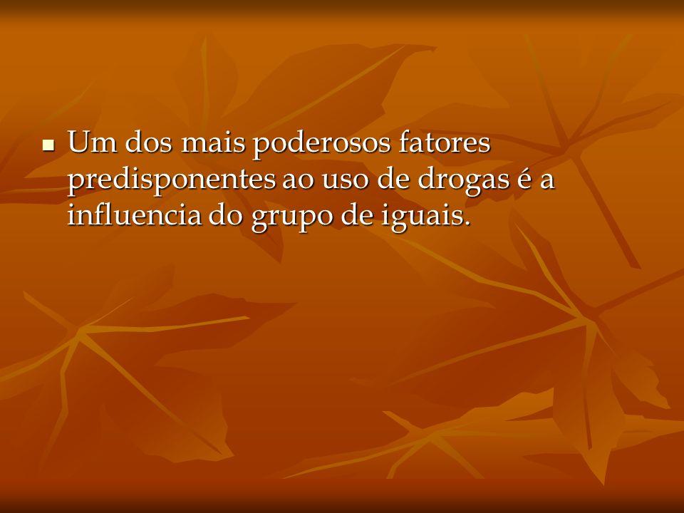 Um dos mais poderosos fatores predisponentes ao uso de drogas é a influencia do grupo de iguais. Um dos mais poderosos fatores predisponentes ao uso d