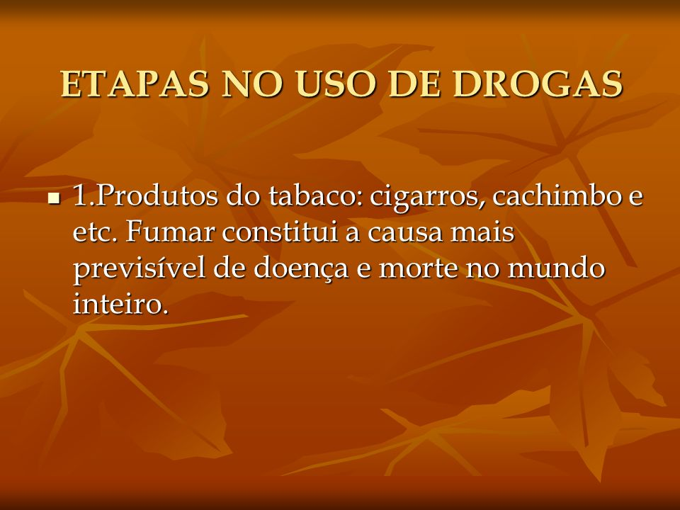 ETAPAS NO USO DE DROGAS 1.Produtos do tabaco: cigarros, cachimbo e etc. Fumar constitui a causa mais previsível de doença e morte no mundo inteiro. 1.