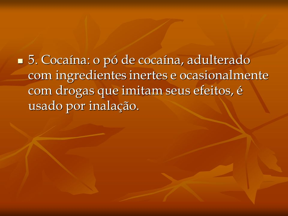 5. Cocaína: o pó de cocaína, adulterado com ingredientes inertes e ocasionalmente com drogas que imitam seus efeitos, é usado por inalação. 5. Cocaína