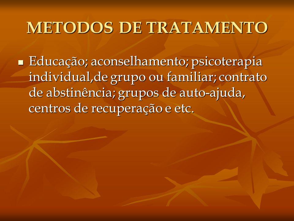 METODOS DE TRATAMENTO Educação; aconselhamento; psicoterapia individual,de grupo ou familiar; contrato de abstinência; grupos de auto-ajuda, centros d