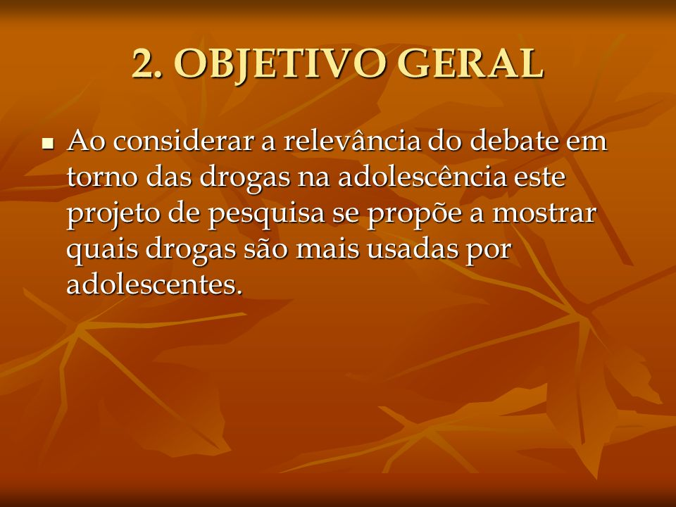 2. OBJETIVO GERAL Ao considerar a relevância do debate em torno das drogas na adolescência este projeto de pesquisa se propõe a mostrar quais drogas s