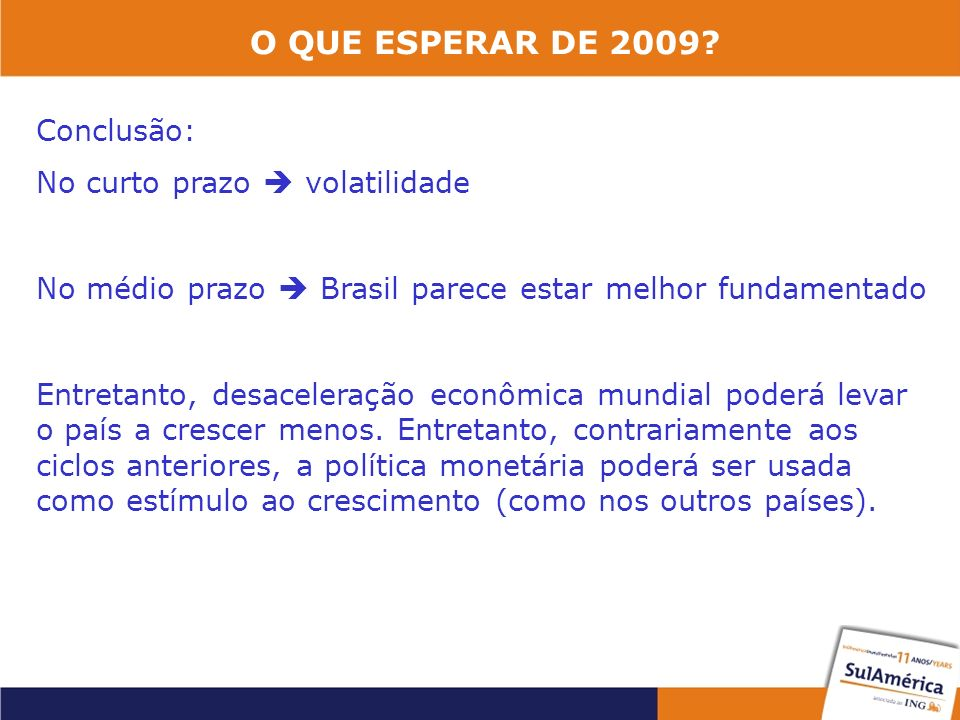 O QUE ESPERAR DE 2009? Conclusão: No curto prazo volatilidade No médio prazo Brasil parece estar melhor fundamentado Entretanto, desaceleração econômi