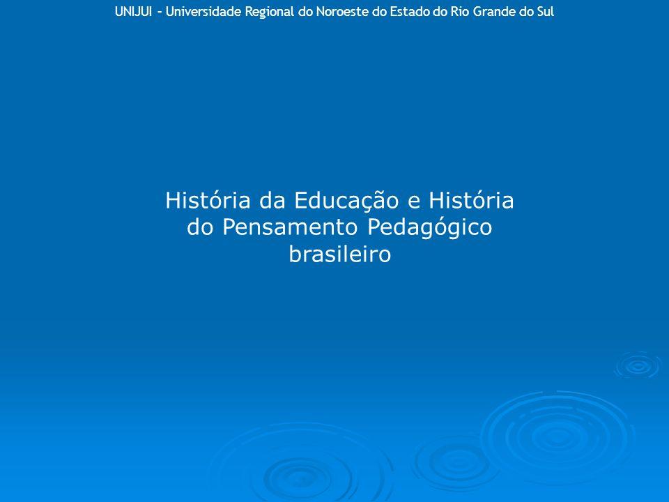UNIJUI – Universidade Regional do Noroeste do Estado do Rio Grande do Sul História da Educação e História do Pensamento Pedagógico brasileiro