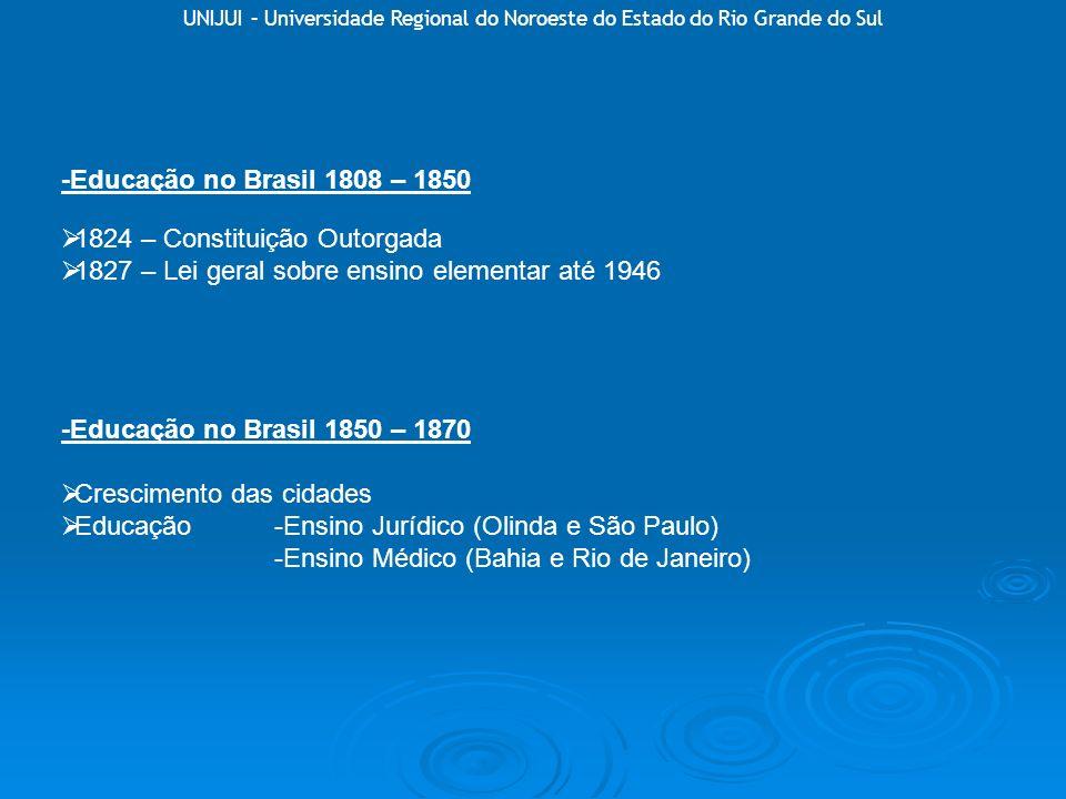 UNIJUI – Universidade Regional do Noroeste do Estado do Rio Grande do Sul -Educação no Brasil 1808 – 1850 1824 – Constituição Outorgada 1827 – Lei geral sobre ensino elementar até 1946 -Educação no Brasil 1850 – 1870 Crescimento das cidades Educação -Ensino Jurídico (Olinda e São Paulo) -Ensino Médico (Bahia e Rio de Janeiro)