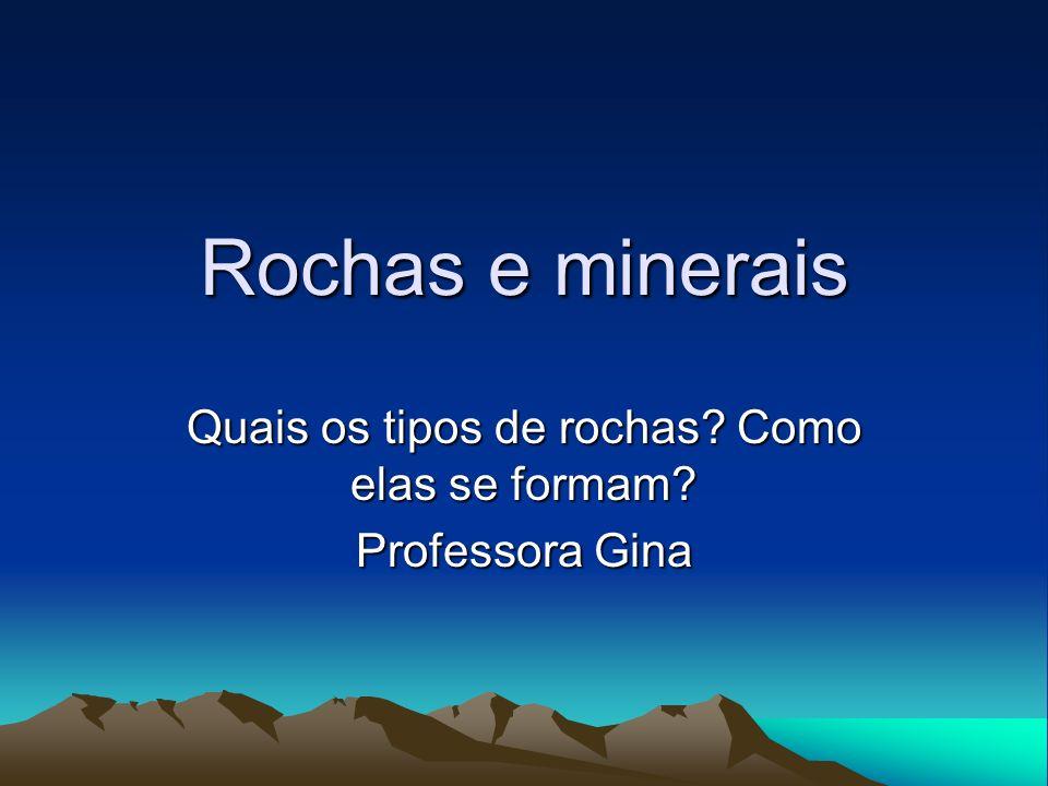 Rochas e minerais Quais os tipos de rochas? Como elas se formam? Professora Gina