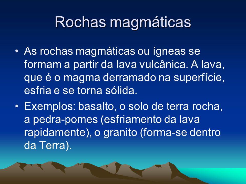 Rochas magmáticas As rochas magmáticas ou ígneas se formam a partir da lava vulcânica. A lava, que é o magma derramado na superfície, esfria e se torn