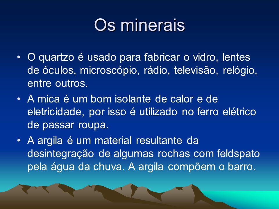 Os minerais O quartzo é usado para fabricar o vidro, lentes de óculos, microscópio, rádio, televisão, relógio, entre outros. A mica é um bom isolante