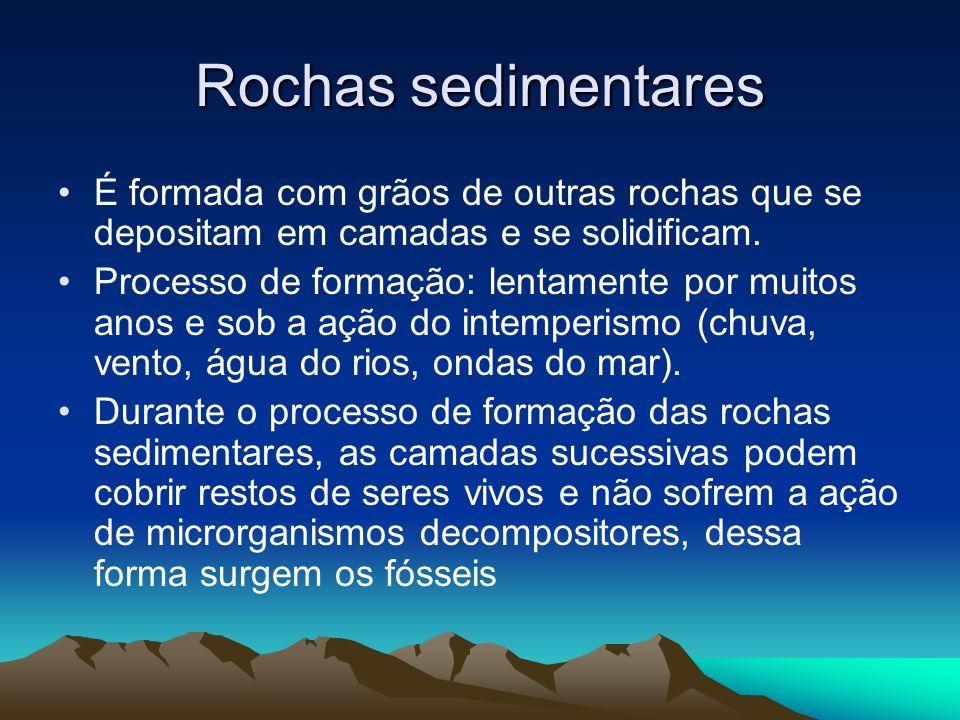 Rochas sedimentares É formada com grãos de outras rochas que se depositam em camadas e se solidificam. Processo de formação: lentamente por muitos ano