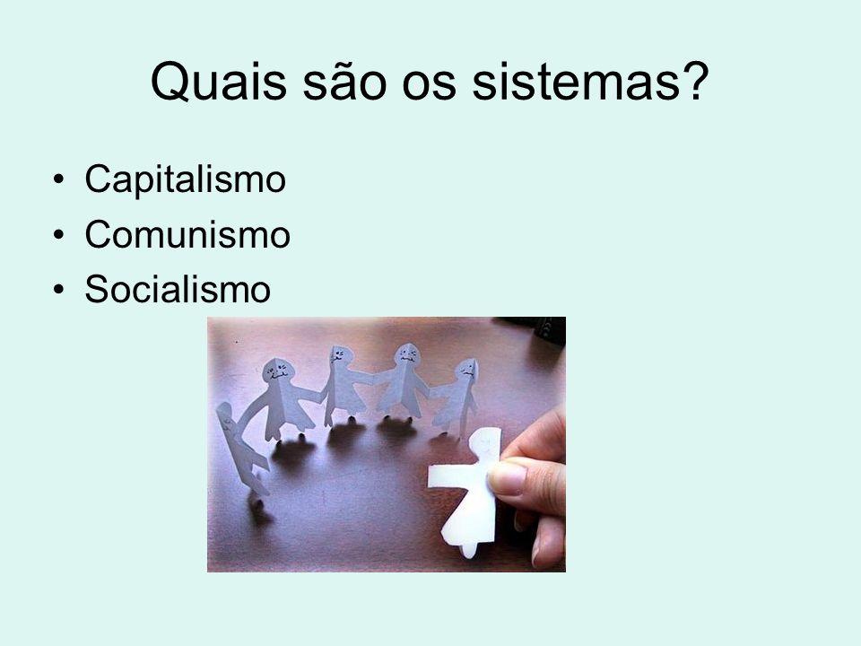 Quais são os sistemas? Capitalismo Comunismo Socialismo