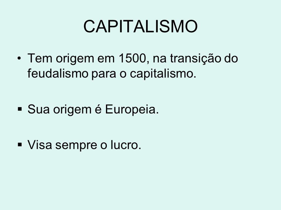 CAPITALISMO Tem origem em 1500, na transição do feudalismo para o capitalismo. Sua origem é Europeia. Visa sempre o lucro.