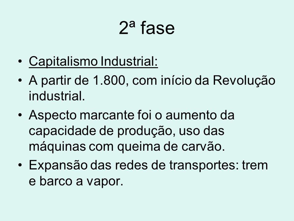 2ª fase Capitalismo Industrial: A partir de 1.800, com início da Revolução industrial. Aspecto marcante foi o aumento da capacidade de produção, uso d