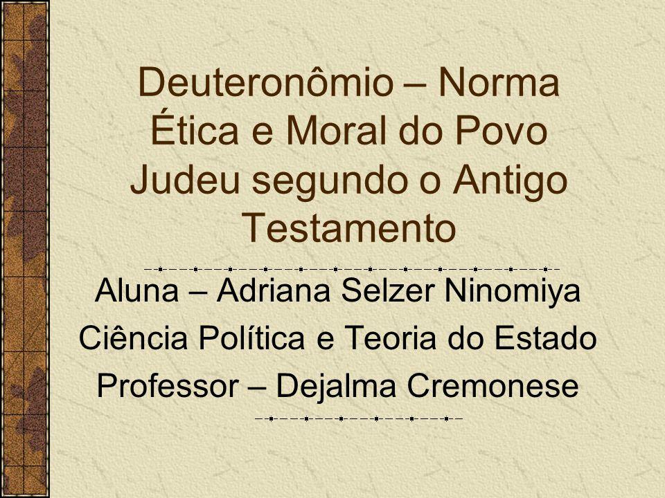 Deuteronômio – Norma Ética e Moral do Povo Judeu segundo o Antigo Testamento Aluna – Adriana Selzer Ninomiya Ciência Política e Teoria do Estado Profe