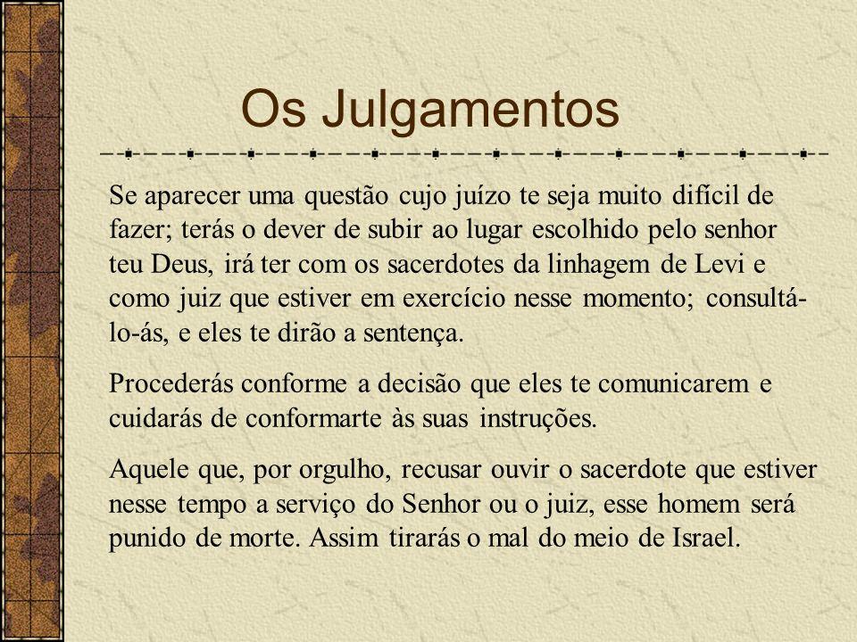 Os Julgamentos Se aparecer uma questão cujo juízo te seja muito difícil de fazer; terás o dever de subir ao lugar escolhido pelo senhor teu Deus, irá