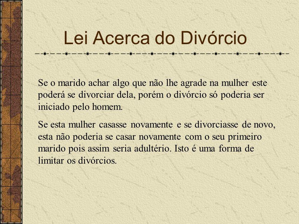 Lei Acerca do Divórcio Se o marido achar algo que não lhe agrade na mulher este poderá se divorciar dela, porém o divórcio só poderia ser iniciado pel