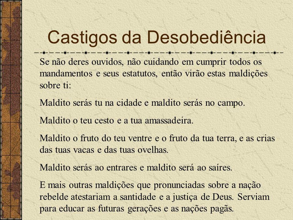 Castigos da Desobediência Se não deres ouvidos, não cuidando em cumprir todos os mandamentos e seus estatutos, então virão estas maldições sobre ti: M