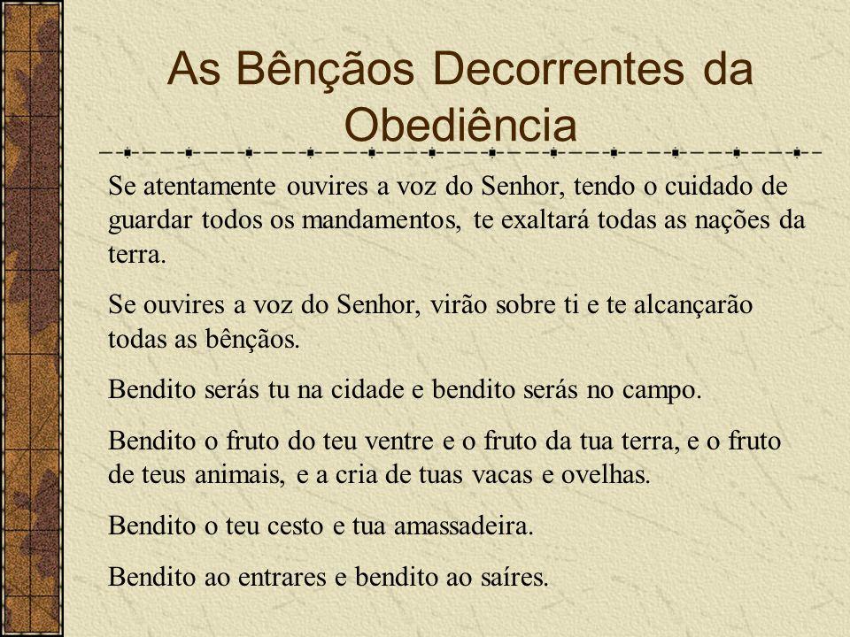 As Bênçãos Decorrentes da Obediência Se atentamente ouvires a voz do Senhor, tendo o cuidado de guardar todos os mandamentos, te exaltará todas as naç