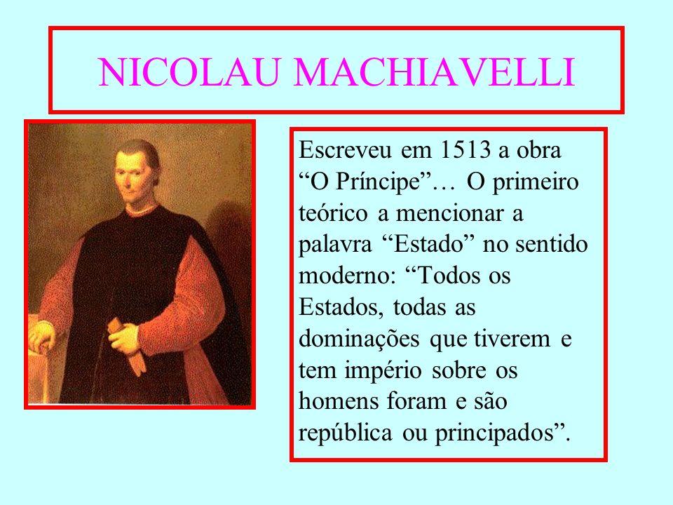 NICOLAU MACHIAVELLI Escreveu em 1513 a obra O Príncipe… O primeiro teórico a mencionar a palavra Estado no sentido moderno: Todos os Estados, todas as