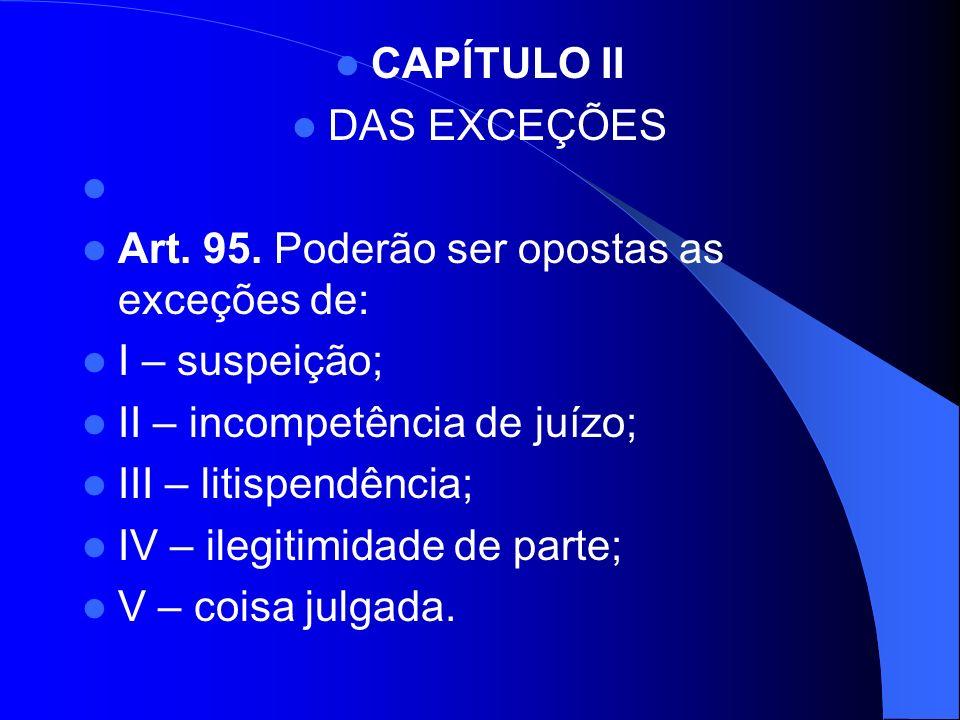 CAPÍTULO II DAS EXCEÇÕES Art. 95. Poderão ser opostas as exceções de: I – suspeição; II – incompetência de juízo; III – litispendência; IV – ilegitimi