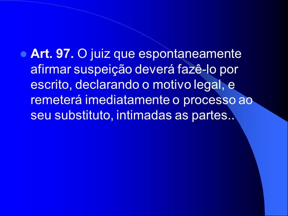 Art. 97. O juiz que espontaneamente afirmar suspeição deverá fazê-lo por escrito, declarando o motivo legal, e remeterá imediatamente o processo ao se