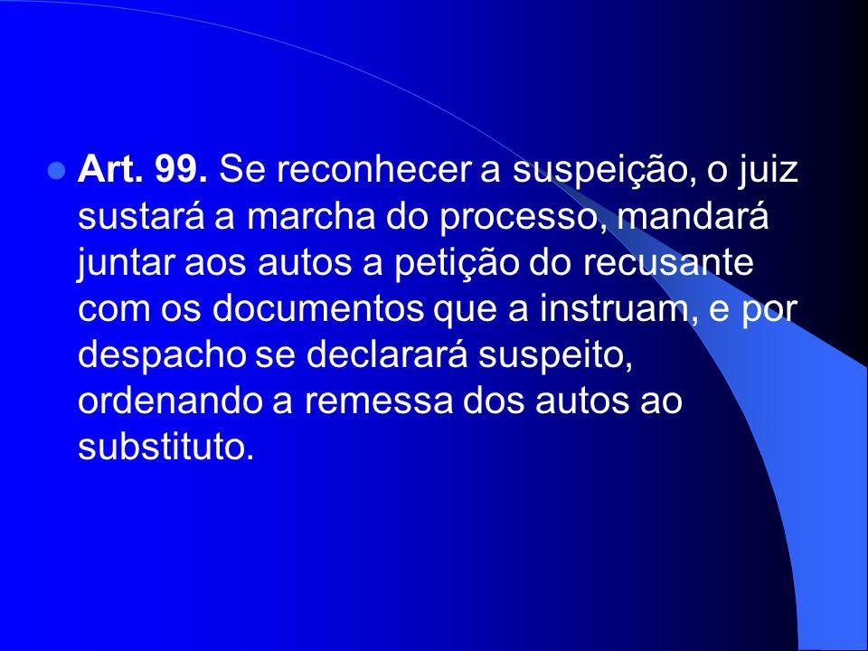 Art. 99. Se reconhecer a suspeição, o juiz sustará a marcha do processo, mandará juntar aos autos a petição do recusante com os documentos que a instr