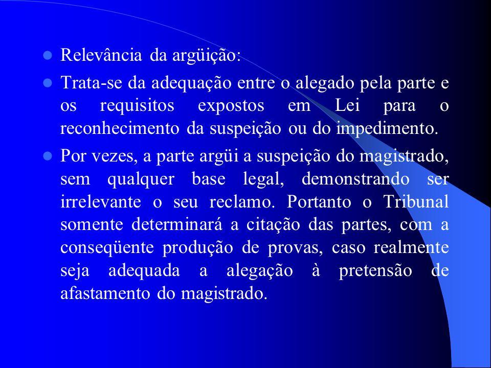 Relevância da argüição: Trata-se da adequação entre o alegado pela parte e os requisitos expostos em Lei para o reconhecimento da suspeição ou do impe