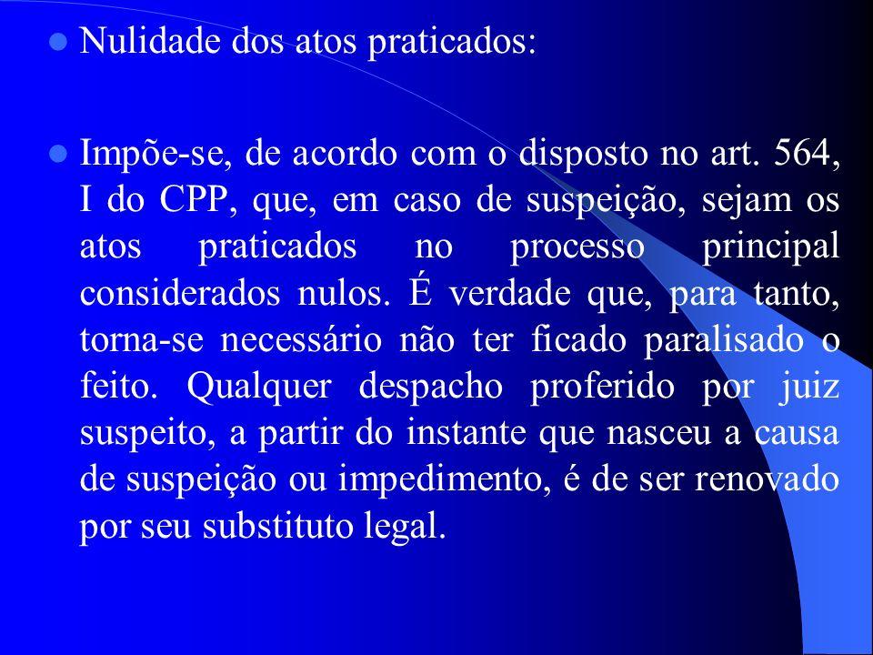 Nulidade dos atos praticados: Impõe-se, de acordo com o disposto no art. 564, I do CPP, que, em caso de suspeição, sejam os atos praticados no process