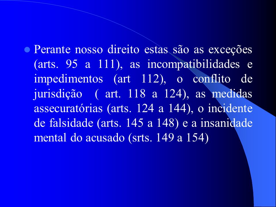 Perante nosso direito estas são as exceções (arts. 95 a 111), as incompatibilidades e impedimentos (art 112), o conflito de jurisdição ( art. 118 a 12