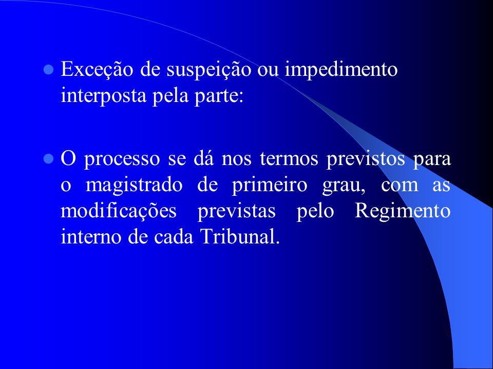 Exceção de suspeição ou impedimento interposta pela parte: O processo se dá nos termos previstos para o magistrado de primeiro grau, com as modificaçõ