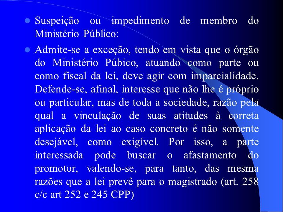 Suspeição ou impedimento de membro do Ministério Público: Admite-se a exceção, tendo em vista que o órgão do Ministério Púbico, atuando como parte ou