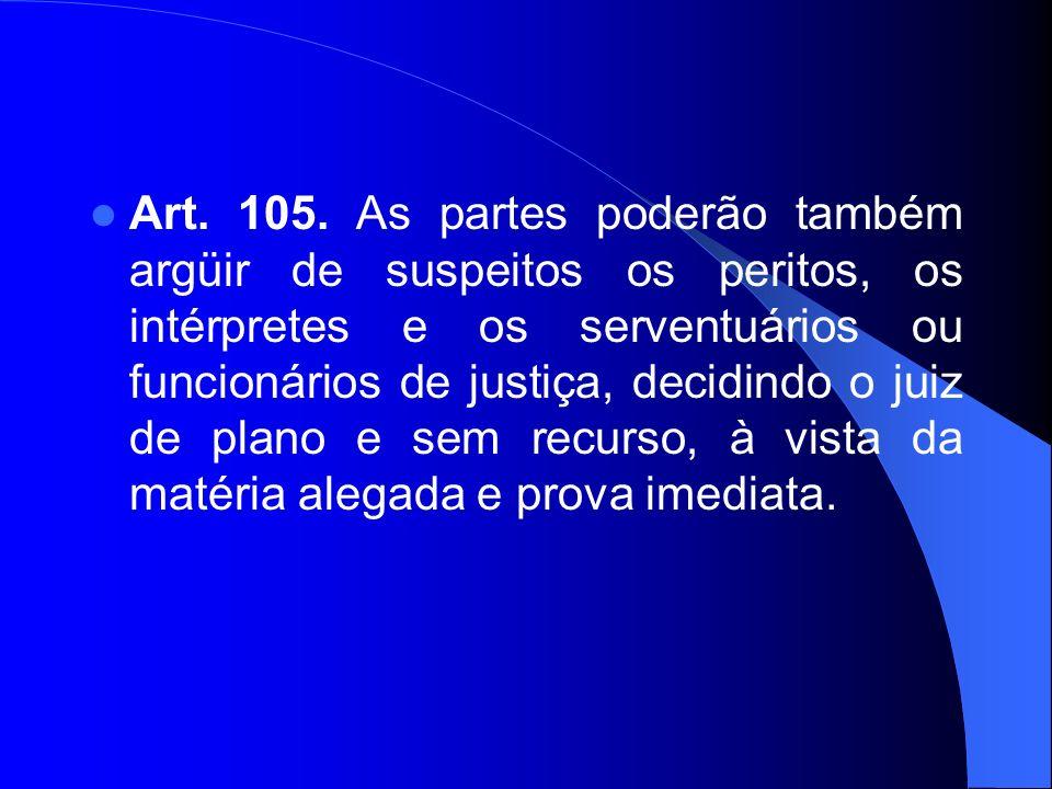 Art. 105. As partes poderão também argüir de suspeitos os peritos, os intérpretes e os serventuários ou funcionários de justiça, decidindo o juiz de p