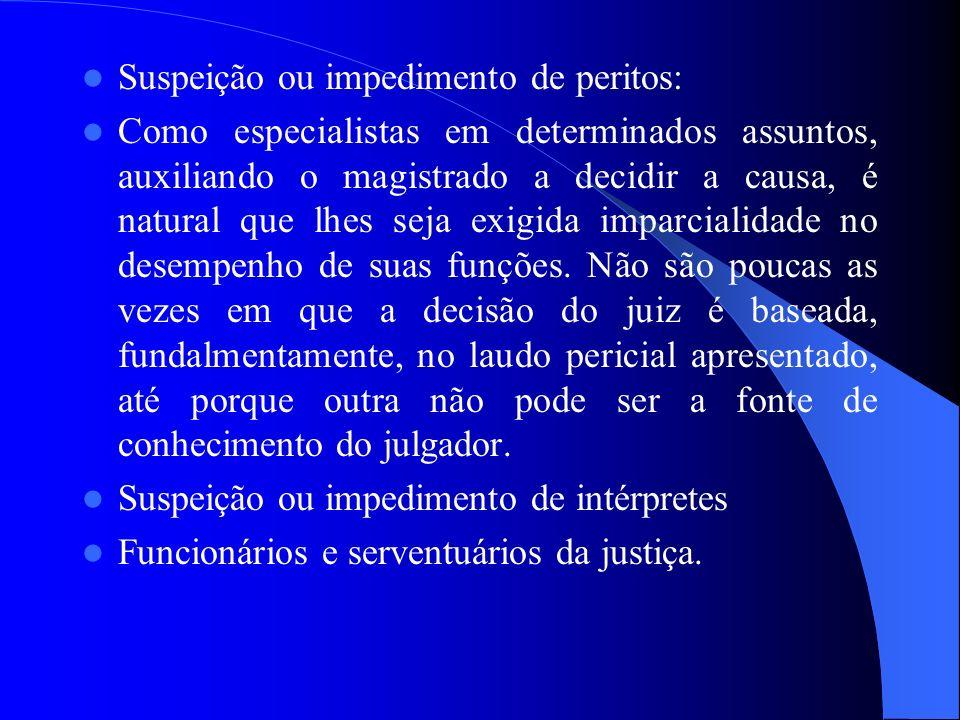 Suspeição ou impedimento de peritos: Como especialistas em determinados assuntos, auxiliando o magistrado a decidir a causa, é natural que lhes seja e