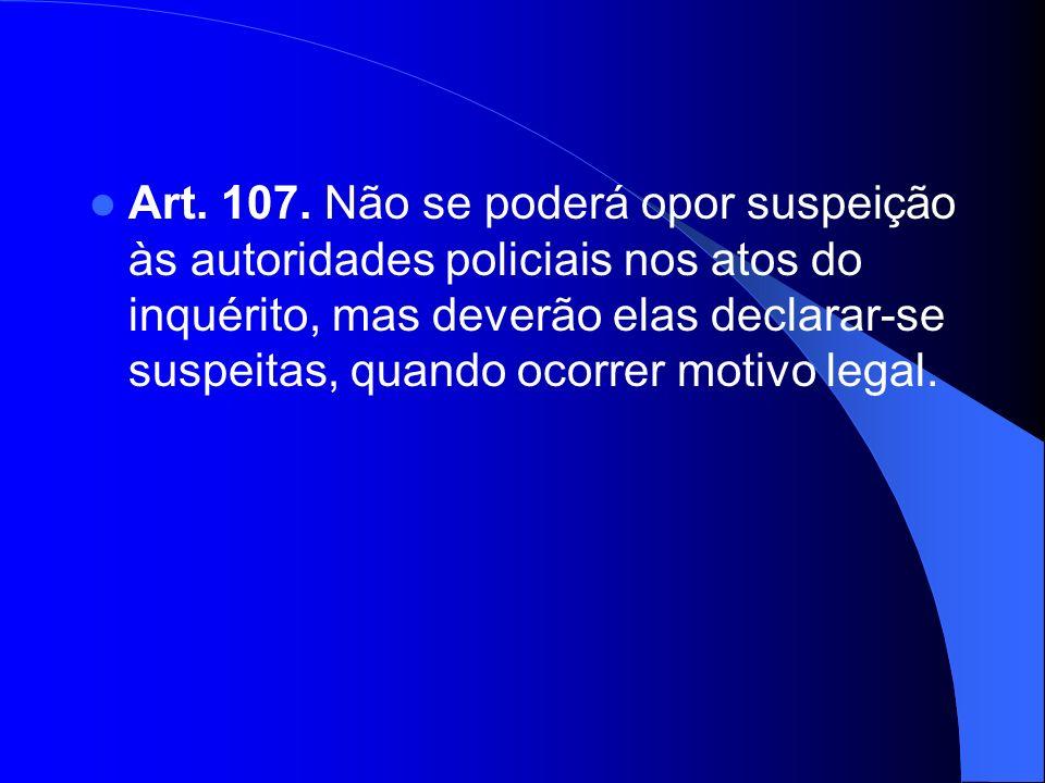 Art. 107. Não se poderá opor suspeição às autoridades policiais nos atos do inquérito, mas deverão elas declarar-se suspeitas, quando ocorrer motivo l