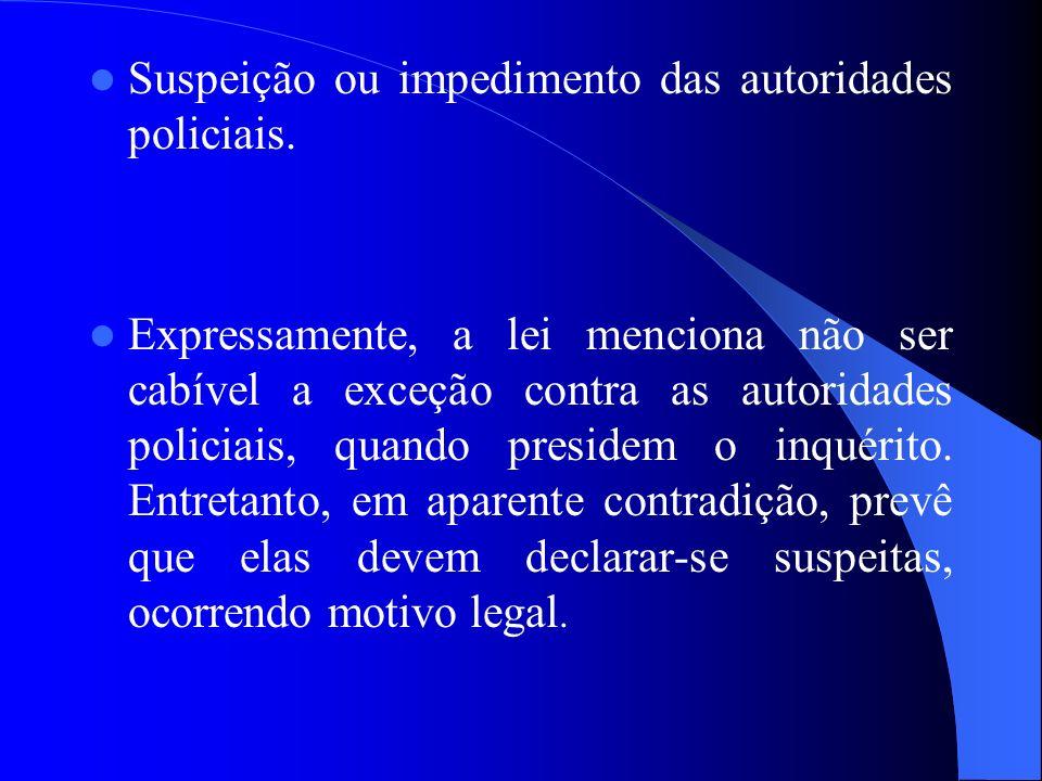 Suspeição ou impedimento das autoridades policiais. Expressamente, a lei menciona não ser cabível a exceção contra as autoridades policiais, quando pr