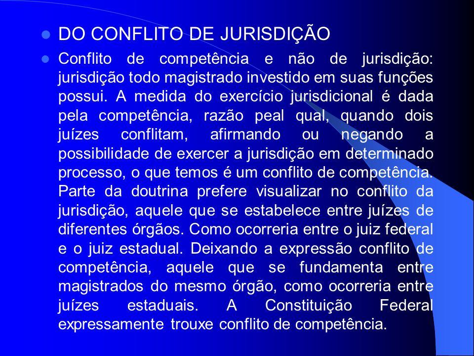 DO CONFLITO DE JURISDIÇÃO Conflito de competência e não de jurisdição: jurisdição todo magistrado investido em suas funções possui. A medida do exercí
