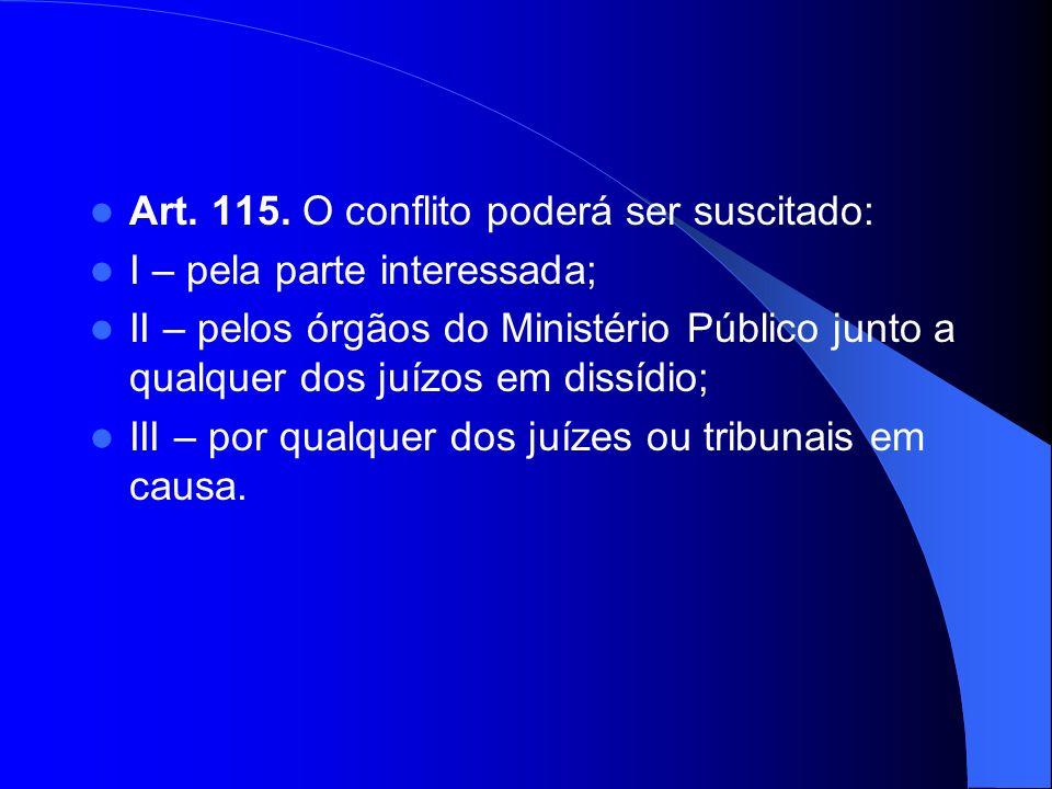 Art. 115. O conflito poderá ser suscitado: I – pela parte interessada; II – pelos órgãos do Ministério Público junto a qualquer dos juízos em dissídio