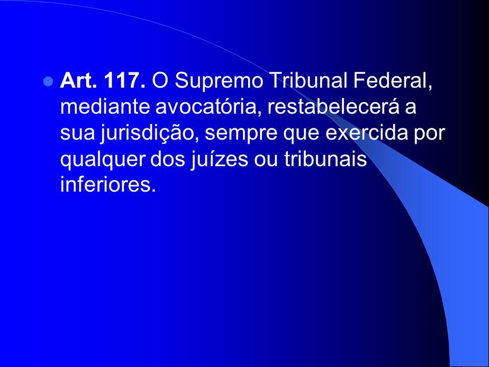 Art. 117. O Supremo Tribunal Federal, mediante avocatória, restabelecerá a sua jurisdição, sempre que exercida por qualquer dos juízes ou tribunais in
