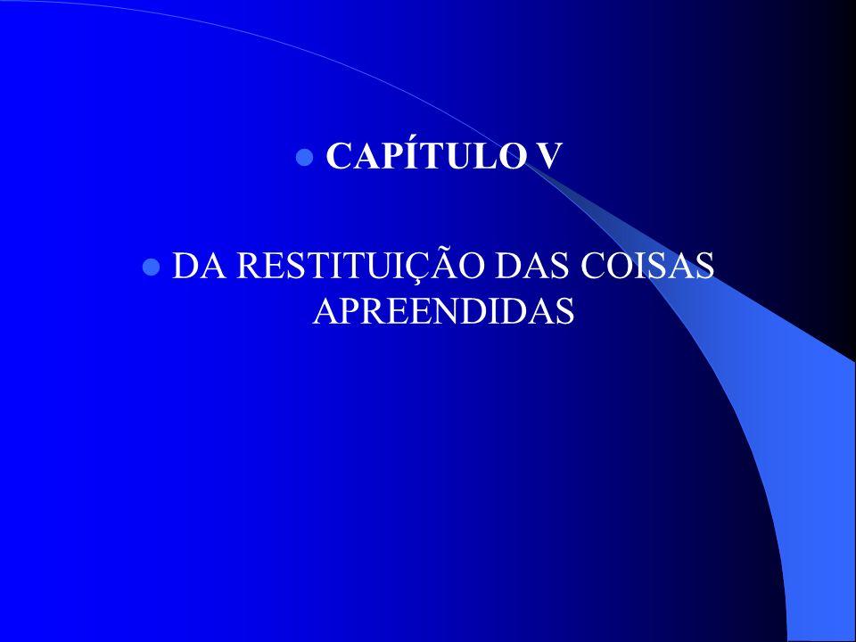 CAPÍTULO V DA RESTITUIÇÃO DAS COISAS APREENDIDAS