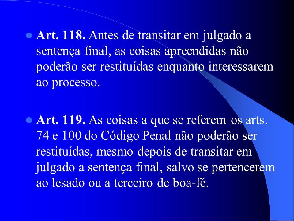 Art. 118. Antes de transitar em julgado a sentença final, as coisas apreendidas não poderão ser restituídas enquanto interessarem ao processo. Art. 11