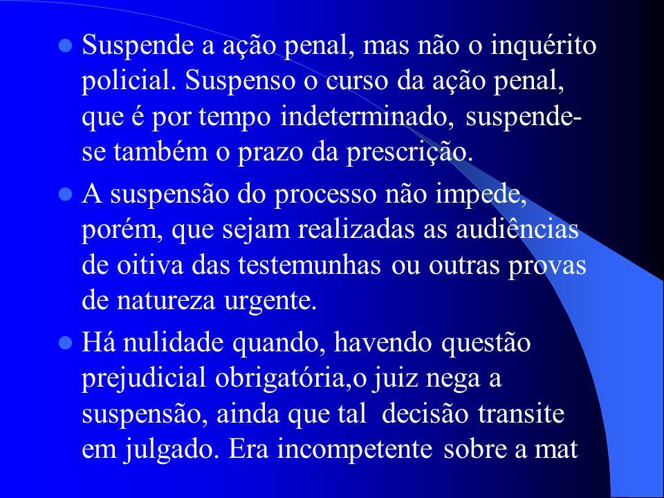 Suspende a ação penal, mas não o inquérito policial. Suspenso o curso da ação penal, que é por tempo indeterminado, suspende- se também o prazo da pre