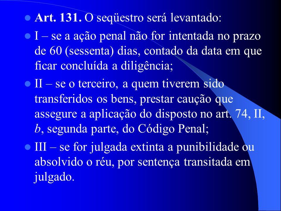 Art. 131. O seqüestro será levantado: I – se a ação penal não for intentada no prazo de 60 (sessenta) dias, contado da data em que ficar concluída a d