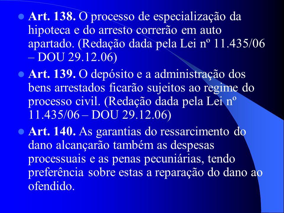 Art. 138. O processo de especialização da hipoteca e do arresto correrão em auto apartado. (Redação dada pela Lei nº 11.435/06 – DOU 29.12.06) Art. 13