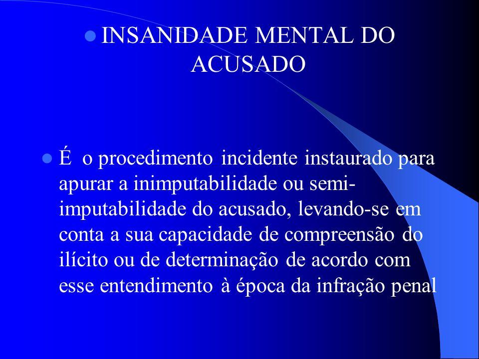 INSANIDADE MENTAL DO ACUSADO É o procedimento incidente instaurado para apurar a inimputabilidade ou semi- imputabilidade do acusado, levando-se em co